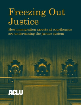 Freezing Out Justice: How Immigration Arrests at Courthouses are Undermining the Justice System