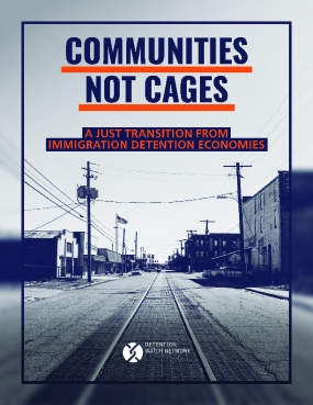 Communities Not Cages: A Just Transition from Immigration Detention Economies